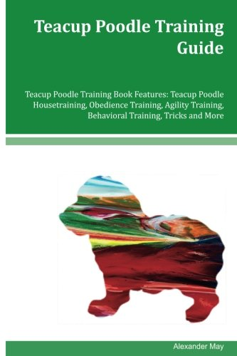 Teacup Poodle Training Guide Teacup Poodle Training Book Features: Teacup Poodle Housetraining, Obedience Training, Agility Training, Behavioral Training, Tricks and More