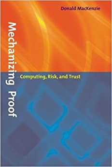 Mechanizing Proof: Computing, Risk, and Trust (Inside Technology)