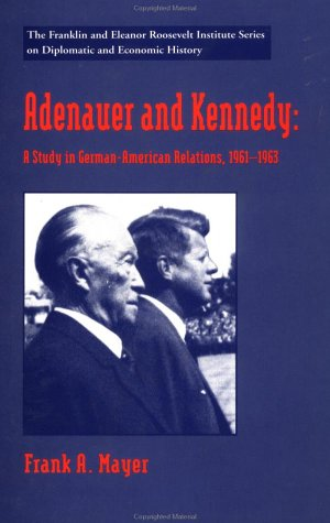 Adenauer and Kennedy: A Study in German-American Relations, 1961-1963 (The World of the Roosevelts)