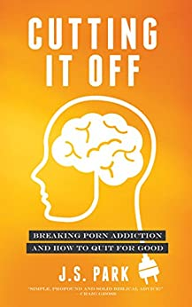 Cutting It Off: Breaking Porn Addiction and How To Quit For Good by [Park, J.S.]
