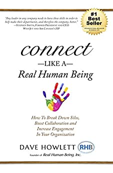 Connect Like a Real Human Being: How To Break Down Silos, Boost Collaboration and Increase Engagement In Your Organization by [Howlett, Dave]