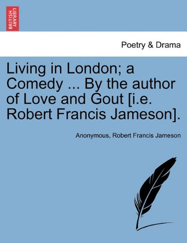 Living in London; a Comedy ... By the author of Love and Gout [i.e. Robert Francis Jameson]. pdf epub