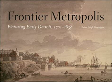 Frontier Metropolis: Picturing Early Detroit, 1701-1838 (Great Lakes Books Series)