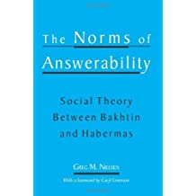 The Norms of Answerability: Social Theory Between Bakhtin and Habermas by Nielsen, Greg Marc (2002) Paperback