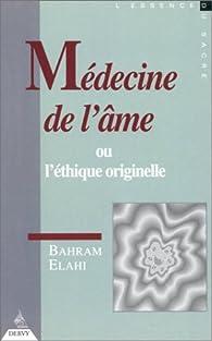 Médecine de l'âme ou l'éthique originelle par Bahram Elahi
