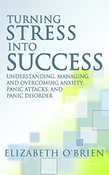 Turning Stress into Success: Understanding, Managing, and Overcoming Anxiety, Panic Attacks, and Panic Disorder by [O'Brien, Elizabeth]