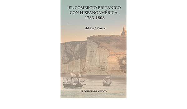 Amazon.com: El Comercio Británico con Hispanoamérica, 1763-1808 (Spanish Edition) eBook: Adrián J. Pearce, Claudia Itzkowich Schñadower: Kindle Store