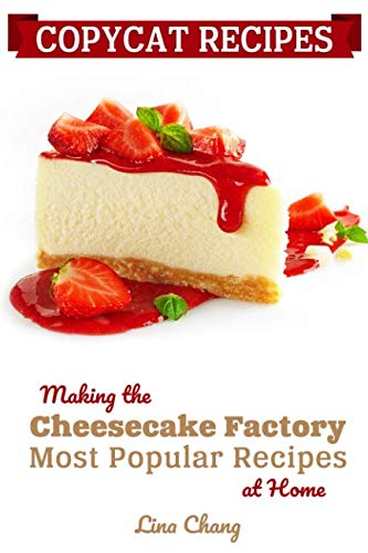 Copycat Recipes: Making the Cheesecake Factory Most Popular Recipes at Home (Famous Restaurant Copycat Recipes) by Lina Chang