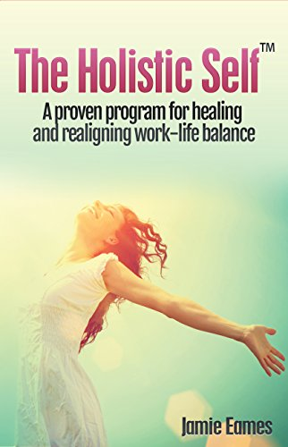 The Holistic Self: A Proven Program For Healing And Realigning Work-Life Balance