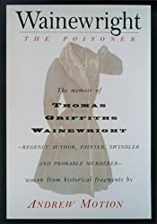 Wainewright the Poisoner: The confession of Thomas Griffiths Wainewright--Regency author, painter, swindler, and probable murderer--brilliantly woven from historical fragments