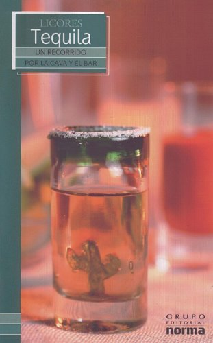 Licores Tequila/ Tequila (Un Recorrido Por La Cava Y El Bar/ a Visit to the Wine Cellar and Bar) (Spanish Edition) by Grupo Editorial Norma