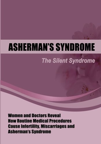 The Silent Syndrome: Women and Doctors Reveal How Routine Medical Procedures Cause Infertility, Miscarriages and Asherman's Syndrome Compiled