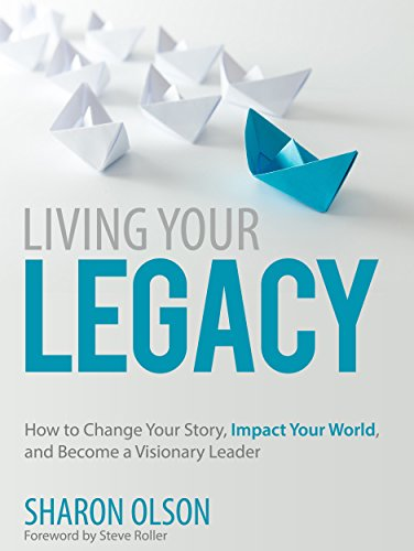 Living Your Legacy: Change Your Story, Impact Your World, and Become A Visionary Leader