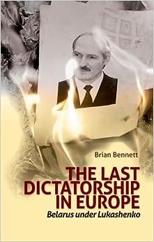 Last Dictatorship in Europe: Belarus Under Lukashenko