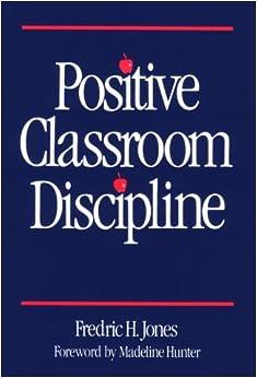 Positive Classroom Discipline: Fredric H. Jones, Madeline Hunter ...