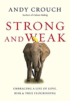 Strong and Weak: Embracing a Life of Love, Risk and True Flourishing by [Crouch, Andy]