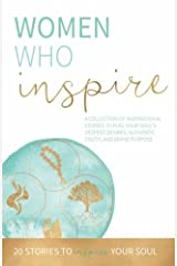 Women Who Inspire: A Collection of Inspirational Stories to Fuel Your Soul's Deepest Desires, Authentic Truth, and Divine Purpose. Paperback