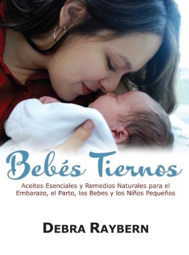 Bebes Tiernos: Aceites Esenciales y Remedios Naturales para el Embarazo, el Parto, los Bebes y los Ninos Pequenos (Spanish Edition)