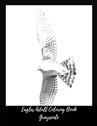 Eagles Adult Coloring Book Grayscale: Stress Relief, Calming And Relaxing Coloring Book