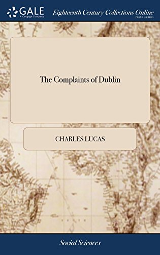 The Complaints of Dublin: Humbly Offered to His Excellency William, Earl of Harrington, Lord Lieutenant General and General Governor of Ireland. by ... the Citizens and Inhabitants of the Said City