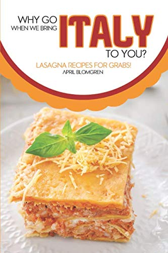 Why Go Italy When We Bring Italy To You?: Lasagna Recipes for Grabs! by April Blomgren