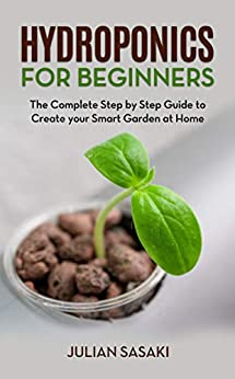 Hydroponics for Beginners: The Complete Step by Step Guide to Create your Smart Garden at Home by [Sasaki, Julian]