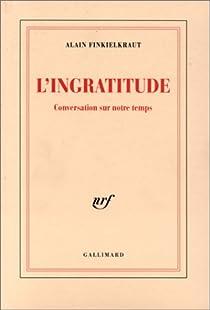 L'ingratitude : conversation sur notre temps par Finkielkraut