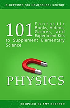 Physics: 101 Fantastic Books, Videos, Games, and Experiment Kits to Supplement Elementary Science (Blueprints for Homeschool Science Book 2) by [Knepper, Amy]
