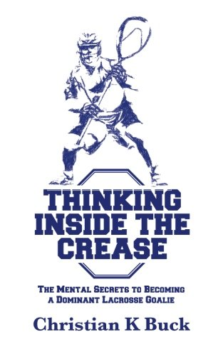 Thinking Inside the Crease: The Mental Secrets to Becoming a Dominant Lacrosse Goalie