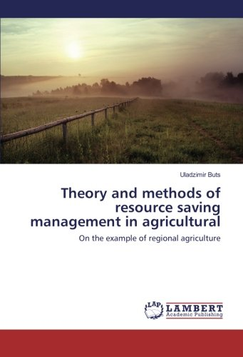 Read Online Theory and methods of resource saving management in agricultural production: On the example of regional agriculture pdf