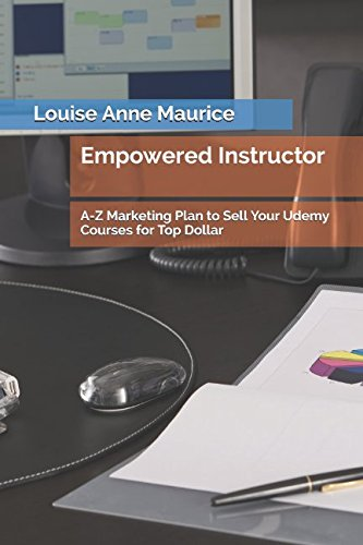 Empowered Instructor: A-Z Marketing Plan to Sell Your Udemy Courses for Top Dollar (1 Hour Empower Self Help Success Series)