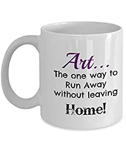 Cute Art Quote Mug - Art...one way to run away without leaving home!
