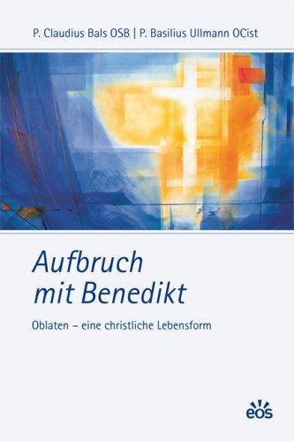 Aufbruch mit Benedikt: Oblaten - eine christliche Lebensform