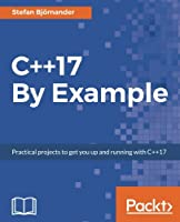 C++17 By Example: Practical projects to get you up and running with C++17 Front Cover