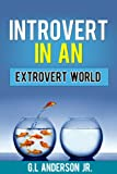 Introvert in an Extrovert World-Finding One's Inner Strengths and Using them to Your Advantage(Introvert advantage, Introvert Power, Introvert Guide)