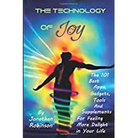 The Technology of Joy: The 101 Best Apps, Gadgets, Tools and Supplements for Feeling...