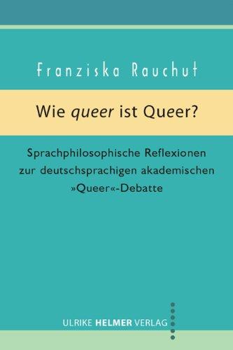 Wie queer ist Queer?: Sprachphilosophische Reflexionen zur deutschsprachigen akademischen 'Queer'–Debatte