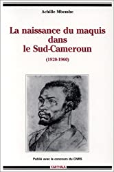 La Naissance du maquis dans le Sud-Cameroun, 1920-1960 : Histoire des usages de la raison en colonie