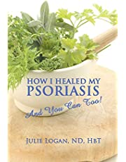 How I Healed My Psoriasis: And You Can Too!