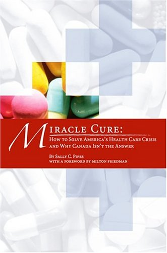 Miracle Cure  How To Solve Americas Health Care Crisis And Why Canada Isnt The Answer