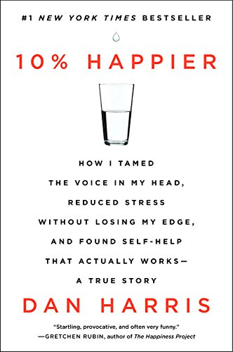 Harriss Guide - 10% Happier: How I Tamed the Voice in My Head, Reduced Stress Without Losing My Edge, and Found Self-Help That Actually Works--A True Story