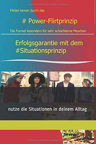 Flirten lernen durch Das #Power-Flirtprinzip: Erfolgsgarantie: mit dem #Situationsprinzip direkt erfolgreich Flirten