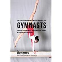 The Students Guidebook To Mental Toughness Training For Gymnasts: Enhancing Your Performance Through Meditation, Calmness Of Mind, And Stress Management