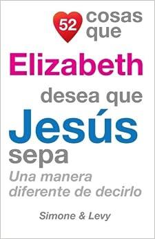 52 Cosas Que Elizabeth Desea Que Jesús Sepa: Una Manera Diferente de Decirlo