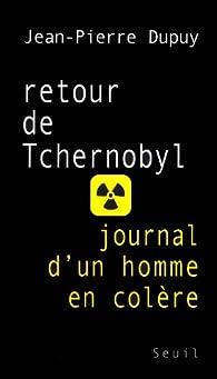 Retour de Tchernobyl : Journal d'un homme en colère par Jean-Pierre Dupuy