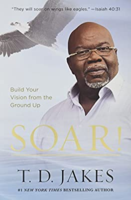 Soar!: Build Your Vision from the Ground Up from Faithwords