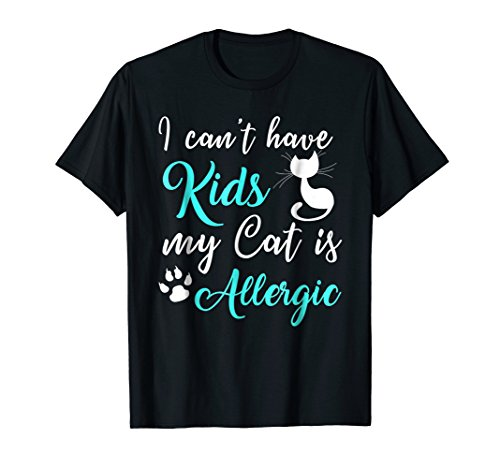 I Can't Have Kids My Cat Is Allergic T Shirt - Allergic Cats