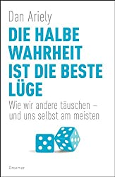 Die halbe Wahrheit ist die beste Lüge: Wie wir andere täuschen - und uns selbst am meisten (German Edition)