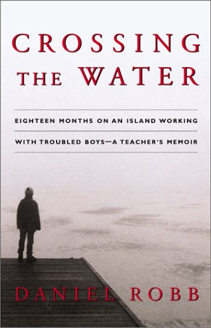 Crossing the Water: Eighteen Months on an Island Working With Troubled Boys - A Teacher's Memoir