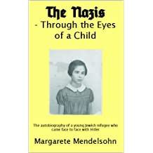 The Nazis  - Through the Eyes  of a Child: The autobiography of a young Jewish refugee who came face to face with Hitler
